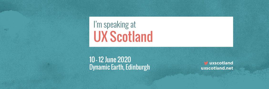 I'm speaking at UX Scotland: 10 - 12 June 2020, Dynamic Earth, Edinburgh