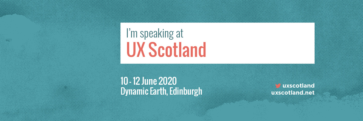 I'm speaking at UX Scotland: 10 - 12 June 2020, Dynamic Earth, Edinburgh