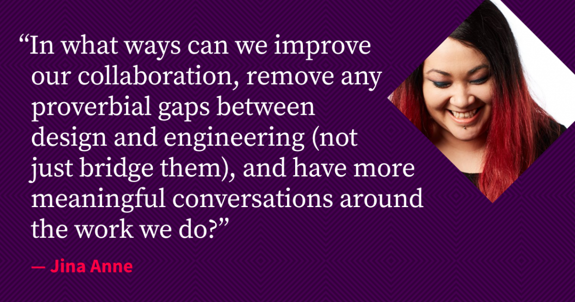"Quote from Jina Anne: ""In what ways can we improve our collaboration, remove any proverbial gaps between design and engineering (not just bridge them), and have more meaningful conversations around the work we do?"""