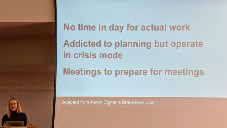 "Slide from Emily Bazalgette's talk: ""No time in day for actual work. Addicted to planning but operate in crisis mode. Meetings to prepare for meetings. Adapted from Aaron Dignan's Brave New Work."""