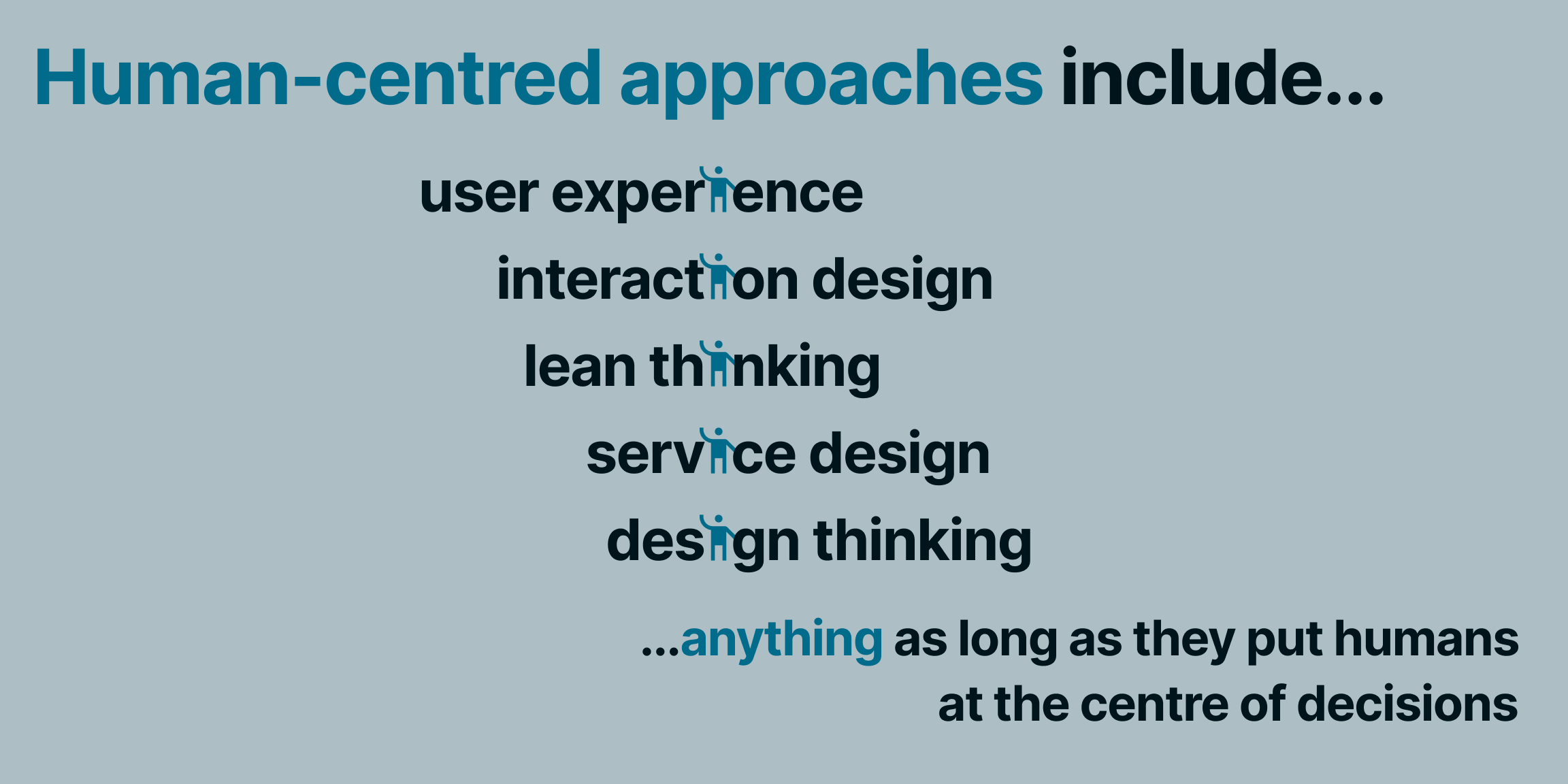 Human-centred approaches include... user experience, interaction design, lean thinking, service design, design thinking ...anything as long as they put humans at the centre of decisions